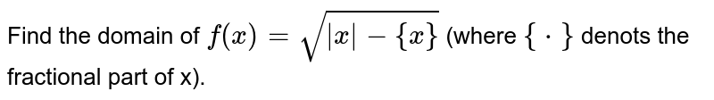 Find the domain of `f(x) = sqrt (|x|-{x})` (where `{*}` denots the fractional part of x).