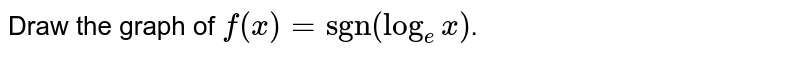 """Draw the graph of `f(x) = """"sgn""""(log _(e) x)`."""