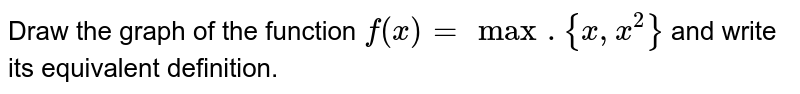 Draw the graph  of the function `f(x) = max. {x, x^(2)}` and write its equivalent definition.