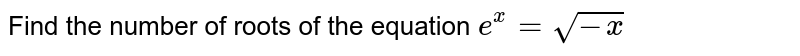 Find the number of roots of the equation `e^(x) = sqrt (-x)`