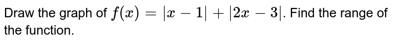 Draw the graph of  `f(x) = |x-1|+ |2x-3|`. Find the range of the function.