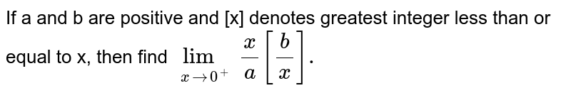 If a and b are positive and [x] denotes greatest integer less than or equal to x, then find `underset(xto0^(+))limx/a[(b)/(x)].`