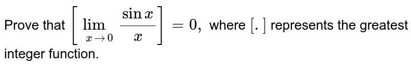 Prove that `[underset(xto0)lim(sinx)/(x)]=0,` where `[.]` represents the greatest integer function.