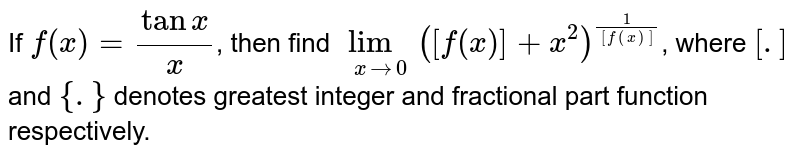 If `f(x)=(tanx)/(x)`, then find `underset(xto0)lim([f(x)]+x^(2))^((1)/([f(x)]))`, where `[.]` and `{.}` denotes greatest integer and fractional part function respectively.