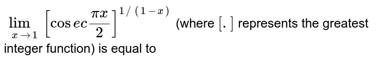 `underset(xto1)lim[cosec(pix)/(2)]^(1//(1-x))` (where `[.]` represents the greatest integer function) is equal to