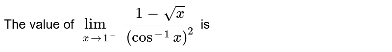 The value of `underset(xto1^(-))lim(1-sqrt(x))/((cos^(-1)x)^(2))` is