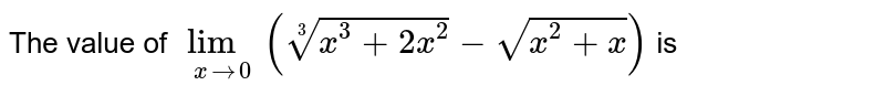 The value of `underset(xto0)lim(root(3)(x^(3)+2x^(2))-sqrt(x^(2)+x))` is