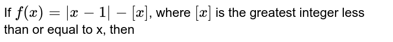 If `f(x)=|x-1|-[x]`, where `[x]` is the greatest integer less than or equal to x, then