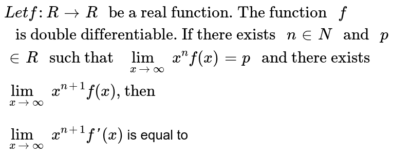 """`Let f : R toR """" be a real function. The function """"f"""" is double differentiable. If there exists """"ninN"""" and """"p inR"""" such that """"underset(xtooo)limx^(n)f(x)=p"""" and there exists  """"underset(xtooo)limx^(n+1)f(x), """"then""""` <br> `underset(xtooo)limx^(n+1)f'(x)` is equal to"""