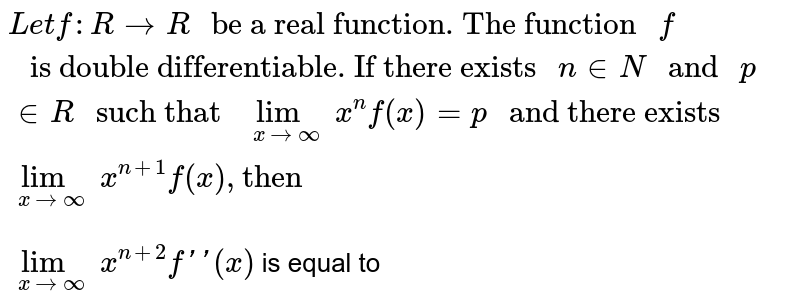"""`Let f : R toR """" be a real function. The function """"f"""" is double differentiable. If there exists """"ninN"""" and """"p inR"""" such that """"underset(xtooo)limx^(n)f(x)=p"""" and there exists  """"underset(xtooo)limx^(n+1)f(x), """"then""""` <br> `underset(xtooo)lim x^(n+2)f'(x)` is equal to"""