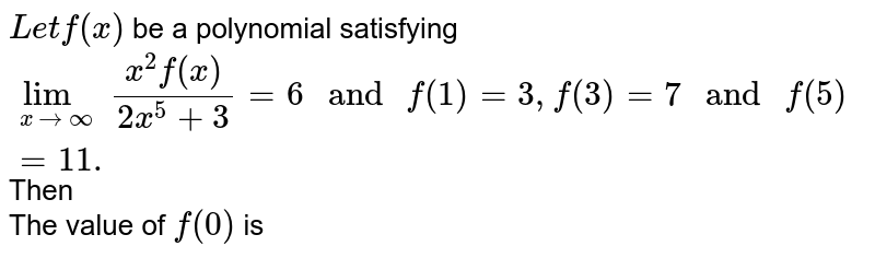 """`Let f(x)` be a polynomial satisfying `underset(xtooo)lim(x^(2)f(x))/(2x^(5)+3)=6"""" and """"f(1)=3,f(3)=7"""" and """"f(5)=11.` Then <br> The value of `f(0)` is"""