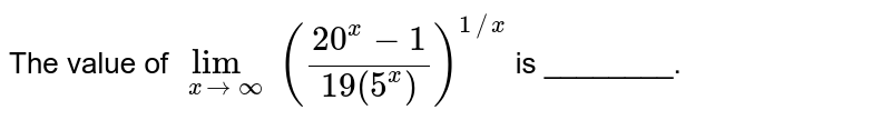 The value of `underset(xtooo)lim((20^(x)-1)/(19(5^(x))))^(1//x)` is ________.