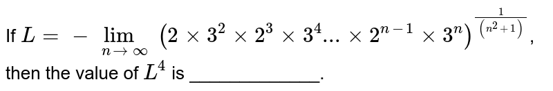 If `L=underset(ntooo)lim(2xx3^(2)xx2^(3)xx3^(4)...xx2^(n-1)xx3^(n))^((1)/((n^(2)+1)))`, then the value of `L^(4)` is _____________.