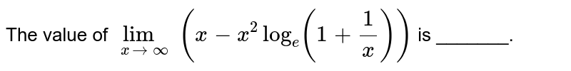 The value of `underset(xtooo)lim(x-x^(2)log_(e)(1+(1)/(x)))` is _______.