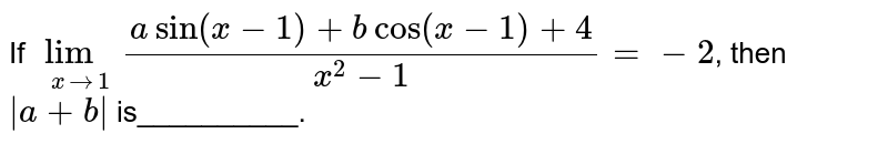 If `underset(xto1)lim(asin(x-1)+bcos(x-1)+4)/(x^(2)-1)=-2`, then `|a+b|` is__________.