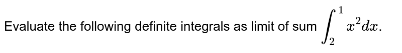 Evaluate the following definite integrals as limit of sum `int_(2)^(1)x^(2)dx`.