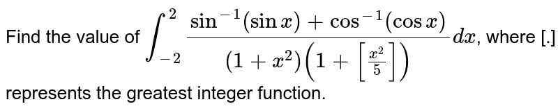 Find the value of `int_(-2)^(2)(sin^(-1)(sinx)+cos^(-1)(cosx))/((1+x^(2))(1+[(x^(2))/5]))dx`, where [.] represents the greatest integer function.