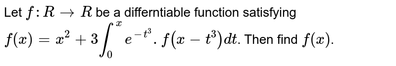 Let `f:RtoR` be a differntiable function satisfying `f(x)=x^(2)+3int_(0)^(x)e^(-t^(3)).f(x-t^(3))dt`. Then find `f(x)`.
