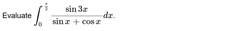 Evaluate `int_(0)^((pi)/2)(sin3x)/(sinx+cosx) dx`.