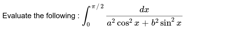 Evaluate the following : `int_(0)^(pi//2)(dx)/(a^(2)cos^(2)x+b^(2)sin^(2)x)`