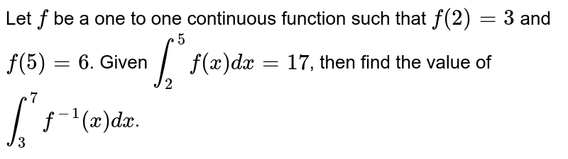Let `f` be a one to one continuous function such that `f(2)=3` and `f(5)=6`. Given `int_(2)^(5)f(x)dx=17`, then find the value of `int_(3)^(7)f^(-1)(x)dx`.