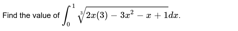Find the value of `int_(0)^(1)root(3)(2x(3)-3x^(2)-x+1)dx`.