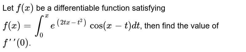 Let `f(x)` be a differentiable function satisfying `f(x)=int_(0)^(x)e^((2tx-t^(2)))cos(x-t)dt`, then find the value of `f'(0)`.