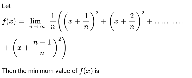 Let `f(x)=lim_(nto oo) 1/n((x+1/n)^(2)+(x+2/n)^(2)+……….+(x+(n-1)/n)^(2))` <br> Then the minimum value of `f(x)` is