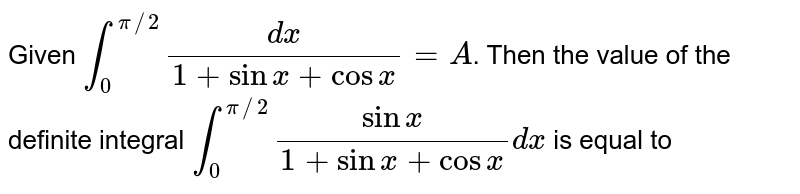 Given `int_(0)^(pi//2)(dx)/(1+sinx+cosx)=A`. Then the value of the definite integral `int_(0)^(pi//2)(sinx)/(1+sinx+cosx)dx` is equal to