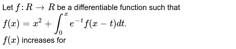 Let `f:RtoR` be a differentiable function such that `f(x)=x^(2)+int_(0)^(x)e^(-t)f(x-t)dt`. <br> `f(x)` increases for