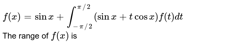 `f(x)=sinx+int_(-pi//2)^(pi//2)(sinx+tcosx)f(t)dt`<br> The range of `f(x)` is