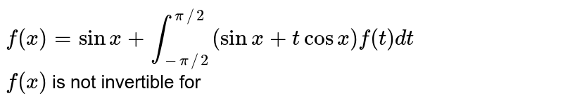 `f(x)=sinx+int_(-pi//2)^(pi//2)(sinx+tcosx)f(t)dt`<br> `f(x)` is not invertible for