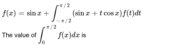 `f(x)=sinx+int_(-pi//2)^(pi//2)(sinx+tcosx)f(t)dt`<br> The value of `int_(0)^(pi//2) f(x)dx` is