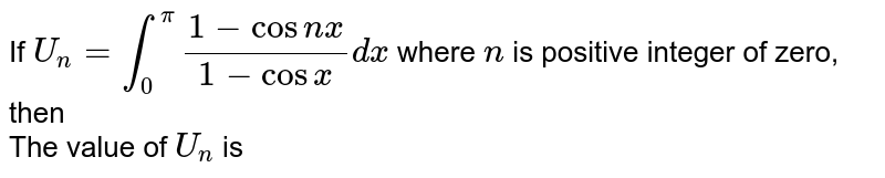 If `U_(n)=int_(0)^(pi)(1-cosnx)/(1-cosx)dx` where `n` is positive integer of zero, then  <br> The value of `U_(n)` is