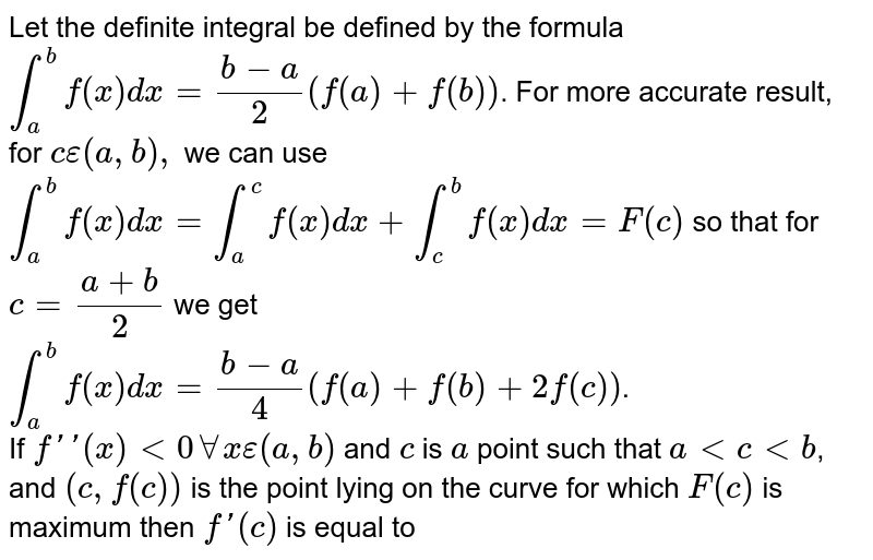 Let the definite integral be defined by the formula `int_(a)^(b)f(x)dx=(b-a)/2(f(a)+f(b))`. For more accurate result, for `c epsilon (a,b), ` we can use `int_(a)^(b)f(x)dx=int_(a)^(c)f(x)dx+int_(c)^(b)f(x)dx=F(c)` so that for `c=(a+b)/2` we get `int_(a)^(b)f(x)dx=(b-a)/4(f(a)+f(b)+2f(c))`. <br> If `f''(x)lt0 AA x epsilon (a,b)` and `c` is `a` point such that `altcltb`, and `(c,f(c))` is the point lying on the curve for which `F(c)` is maximum then `f'(c)` is equal to