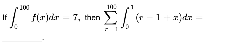 If `int_(0)^(100) f(x)dx=7,` then `sum_(r=1)^(100)int_(0)^(1)(r-1+x)dx=`_________.