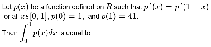 Let `p(x)` be a function defined on `R` such that `p'(x)=p'(1-x)` for all `x epsilon[0,1],p(0)=1,` and `p(1)=41`. <br> Then `int_(0)^(1)p(x)dx` is equal to