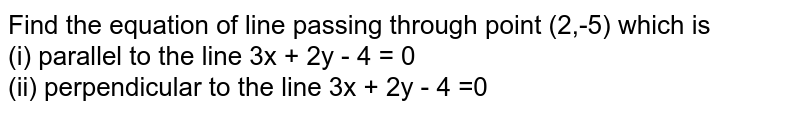 Find the equation of line passing through point (2,-5) which is <br> (i) parallel to the line 3x + 2y - 4 = 0 <br> (ii) perpendicular to the line 3x + 2y - 4 =0