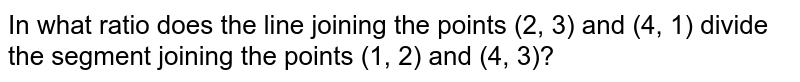 In what ratio does the line joining the points (2, 3) and (4, 1) divide the segment joining the points (1, 2) and (4, 3)?