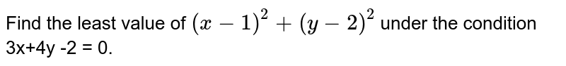 Find the least value of `(x-1)^(2) + (y-2)^(2)` under the condition 3x+4y -2 = 0.