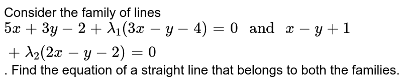 """Consider the family of lines `5x+3y-2+lambda_(1)(3x-y-4)=0 """" and """" x-y+1+lambda_(2)(2x-y-2)=0`. Find the equation of a straight line that belongs to both the families."""