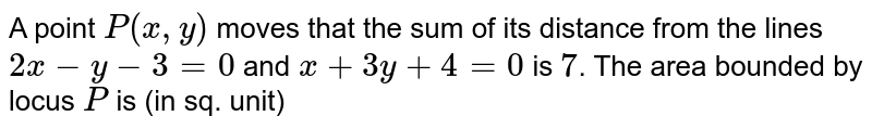 A point P(x,y) moves that the sum of its distance from the lines 2x-y-3=0 and x+3y+4=0 is 7. The area bounded by locus P is (in sq. unit)