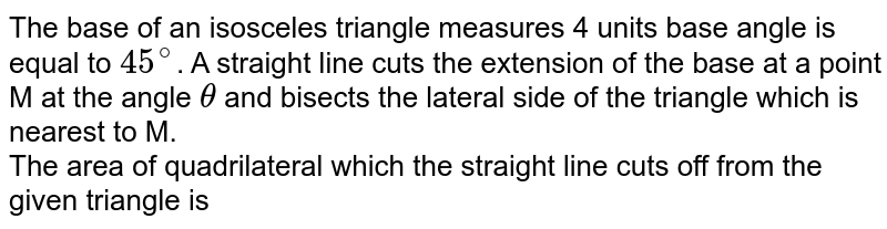 The base of an isosceles triangle measures 4 units base angle is equal to `45^(@)`. A straight line cuts the extension of the base at a point M at the angle `theta` and bisects the lateral side of the triangle which is nearest to M.  <br> The area of quadrilateral which the straight line cuts off from the given triangle is