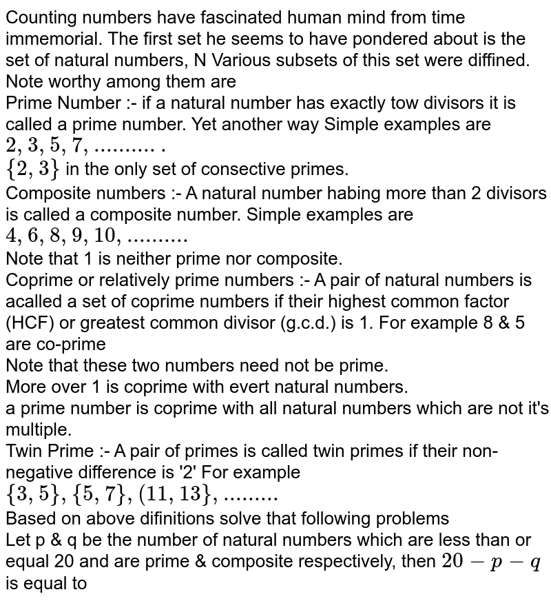 Counting numbers have fascinated human mind from time immemorial. The first set he seems to have pondered about is the set of natural numbers, N Various subsets of this set were diffined. Note worthy among them are <br> Prime Number :- if a natural number has exactly tow divisors it is called a prime number. Yet another way Simple examples are `2,3,5,7,...........` <br> `{2,3}` in the only set of consective primes. <br> Composite numbers :- A natural number habing more than 2 divisors is called a composite number. Simple examples are `4,6,8,9,10,..........` <br> Note that 1 is neither prime nor composite. <br> Coprime or relatively prime numbers :- A pair of natural numbers is acalled a set of coprime numbers if their highest common factor (HCF) or greatest common divisor (g.c.d.) is 1. For example 8 & 5 are co-prime <br> Note that these two numbers need not be prime. <br> More over 1 is coprime with evert natural numbers. <br> a prime number is coprime with all natural numbers which are not it's multiple. <br> Twin Prime :- A pair of primes is called twin primes if their non-negative difference is '2' For example `{3,5} , {5,7}, (11,13} , .........` <br> Based on above difinitions solve that following problems  <br> Let p & q be the number of natural numbers which are less than or equal 20 and are prime & composite respectively, then `20-p-q` is equal to