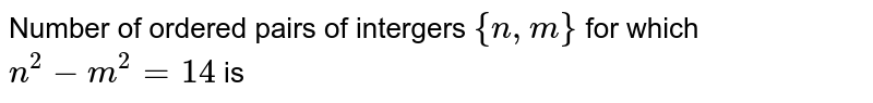 Number of ordered pairs of intergers `{n,m}` for which `n^(2)-m^(2)=14` is