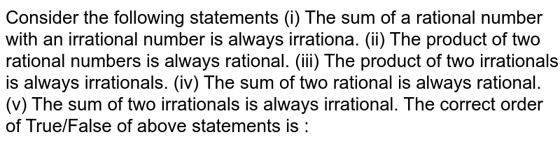 Consider the following statements   (i) The sum of a rational number with an irrational number is always irrationa.   (ii) The product of two rational numbers is always rational.   (iii) The product of two irrationals is always irrationals.  (iv) The sum of two rational is always rational.  (v) The sum of two irrationals is always irrational.  The correct order of True/False of above statements is :