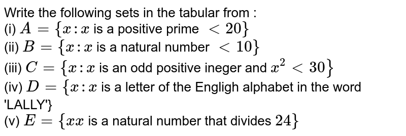 """Write the following sets in the tabular from : <br> (i) `A={x:x` is a positive prime `lt20}` <br> (ii) `B={x:x` is a natural number `lt10}` <br> (iii) `C={x:x` is an odd positive ineger and `x^(2)lt30}` <br> (iv) `D={x:x` is a letter of the Engligh alphabet in the word 'LALLY'} <br> (v) `E={x""""x` is a natural number that divides `24}`"""