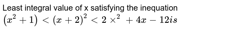 Least integral value of x satisfying the inequation `(x^(2)+1)lt(x+2)^(2)lt2xx^(2)+4x-12is`