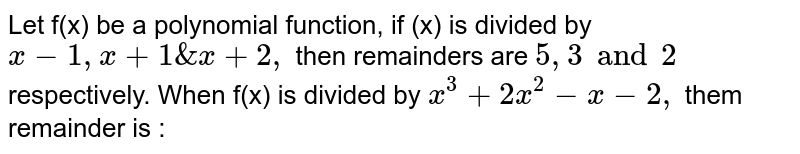 Let f(x) be a polynomial function, if (x) is divided by `x-1,x+1&x+2,` then remainders are `5,3 and 2` respectively. When f(x) is divided by `x^(3)+2x^(2)-x-2,` them remainder is :
