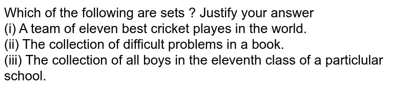 Which of the following are sets ? Justify your answer <br> (i) A team of eleven best cricket playes in the world. <br> (ii) The collection of difficult problems in a book. <br> (iii) The collection of all boys in the eleventh class of a particlular school.